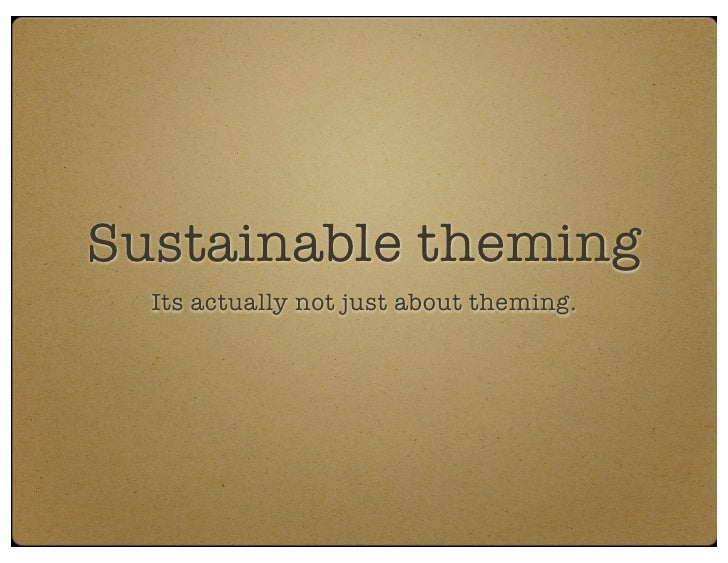 Sustainable theming   Its actually not just about theming.