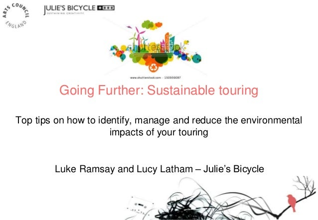 Going Further: Sustainable touring Top tips on how to identify, manage and reduce the environmental impacts of your tourin...