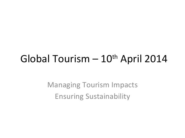 Global Tourism – 10th April 2014 Managing Tourism Impacts Ensuring Sustainability