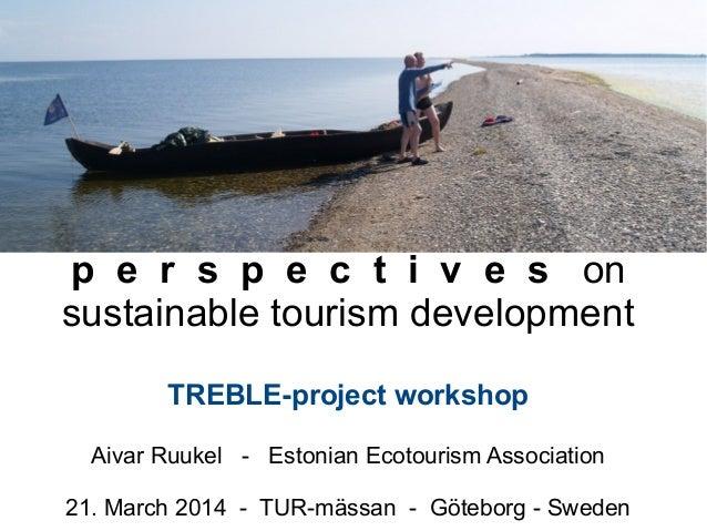 p e r s p e c t i v e s on sustainable tourism development TREBLE-project workshop Aivar Ruukel - Estonian Ecotourism Asso...