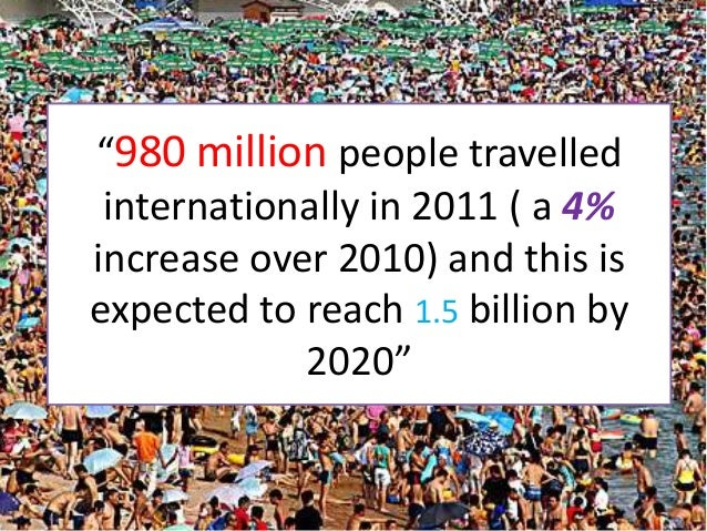 """""""980 million people travelled internationally in 2011 ( a 4%increase over 2010) and this isexpected to reach 1.5 billion b..."""