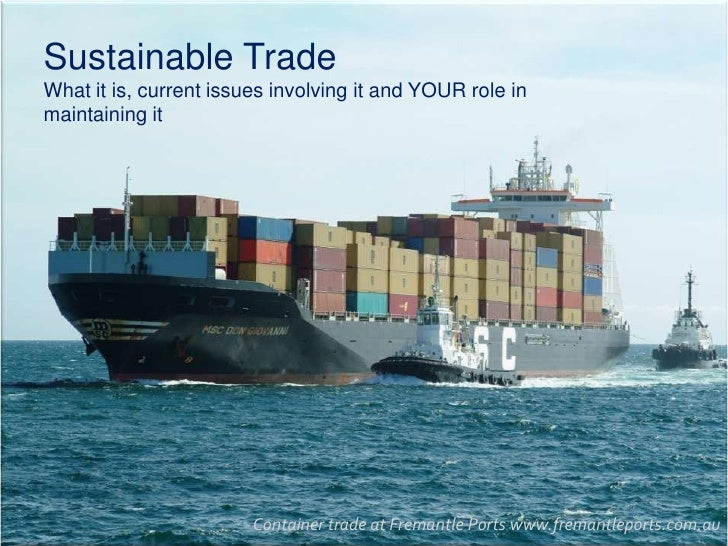 Sustainable Trade<br />What it is, current issues involving it and YOUR role in maintaining it<br />Container trade at Fre...