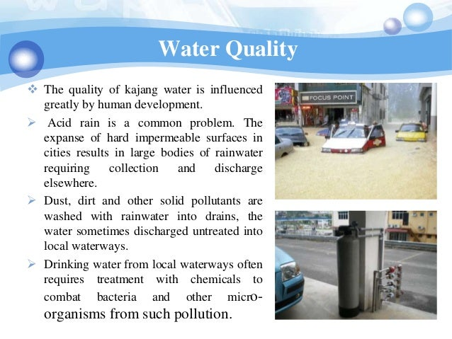 Water Quality The quality of kajang water is influenced  greatly by human development. Acid rain is a common problem. Th...