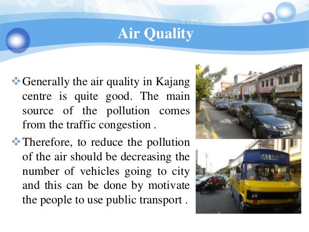 Air QualityGenerally the air quality in Kajang centre is quite good. The main source of the pollution comes from the traf...