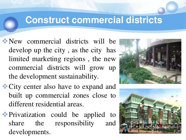 Construct commercial districtsNew commercial districts will be develop up the city , as the city has limited marketing re...