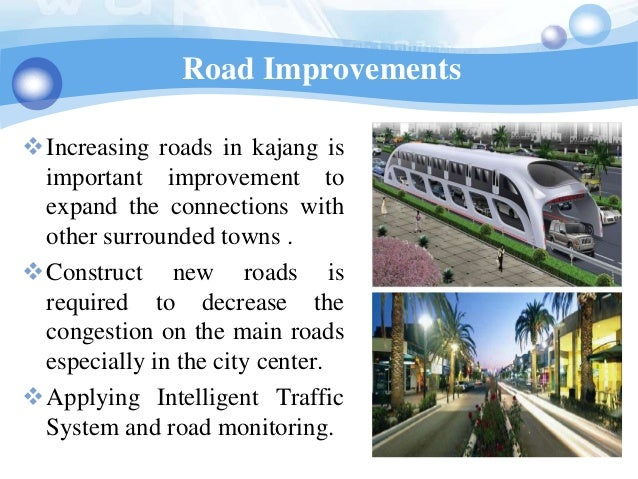 Road ImprovementsIncreasing roads in kajang is important improvement to expand the connections with other surrounded town...