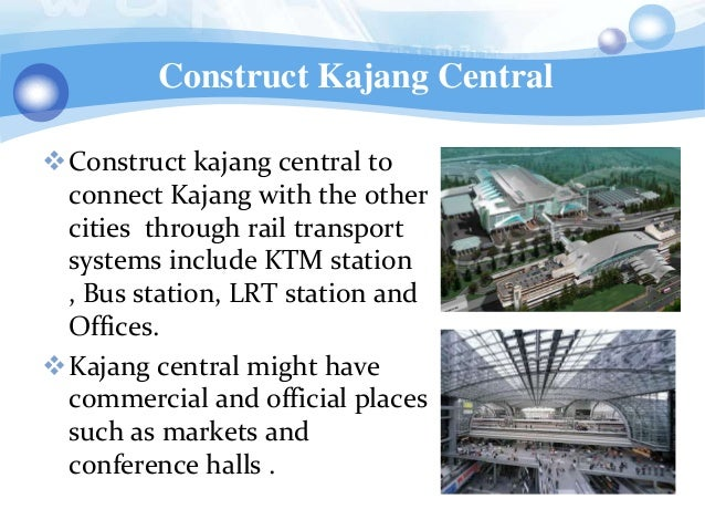 Construct Kajang CentralConstruct kajang central to connect Kajang with the other cities through rail transport systems i...