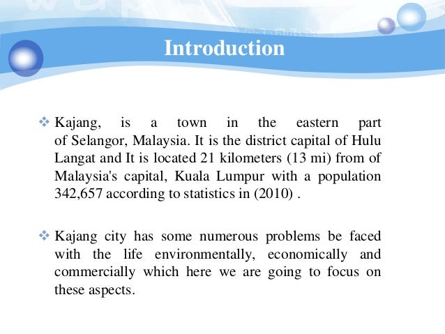 Introduction Kajang, is a town in the eastern part  of Selangor, Malaysia. It is the district capital of Hulu  Langat and...