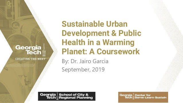 By: Dr. Jairo Garcia September, 2019 Sustainable Urban Development & Public Health in a Warming Planet: A Coursework