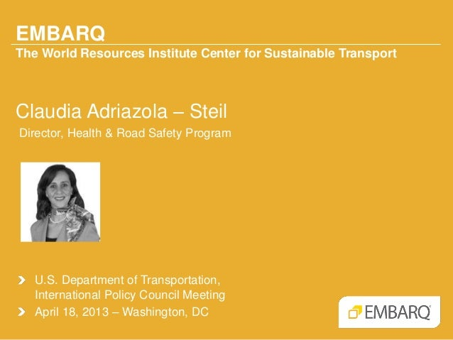 EMBARQThe World Resources Institute Center for Sustainable TransportClaudia Adriazola – SteilDirector, Health & Road Safet...