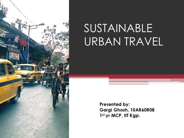 SUSTAINABLEURBAN TRAVEL  Presented by:  Gargi Ghosh, 10AR60R08  1st yr MCP, IIT Kgp.