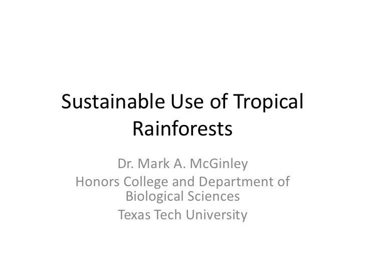 Sustainable Use of Tropical        Rainforests       Dr. Mark A. McGinley Honors College and Department of        Biologic...