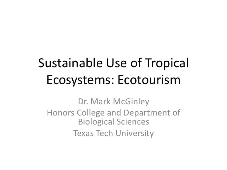 Sustainable Use of Tropical Ecosystems: Ecotourism        Dr. Mark McGinley Honors College and Department of        Biolog...
