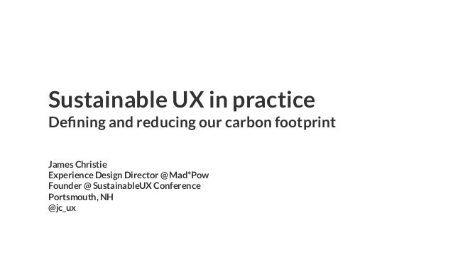 Sustainable UX in practice Defining and reducing our carbon footprint James Christie Experience Design Director @ Mad*Pow F...