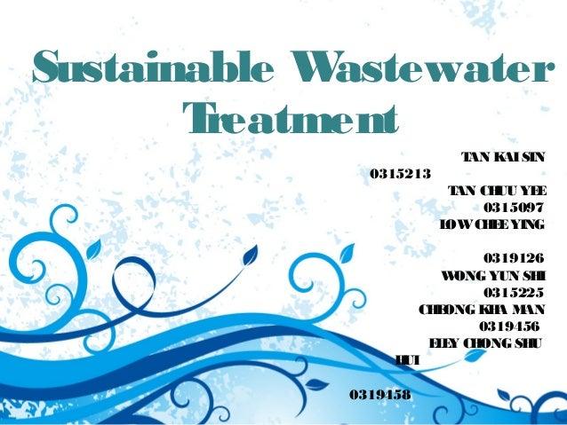 Sustainable Wastewater  Treatment  TAN KAI SIN  0315213  TAN CHUU YEE  0315097  LOW CHEE YING  0319126  WONG YUN SHI  0315...