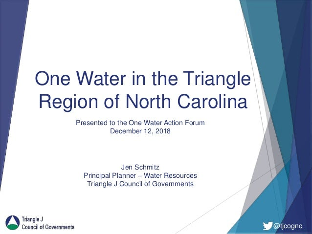 @tjcognc One Water in the Triangle Region of North Carolina Jen Schmitz Principal Planner – Water Resources Triangle J Cou...