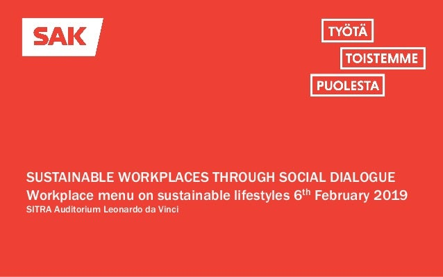 SUSTAINABLE WORKPLACES THROUGH SOCIAL DIALOGUE Workplace menu on sustainable lifestyles 6th February 2019 SITRA Auditorium...