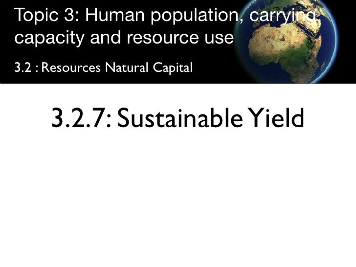 Topic 3: Human population, carrying capacity and resource use 3.2 : Resources Natural Capital         3.2.7: Sustainable Y...