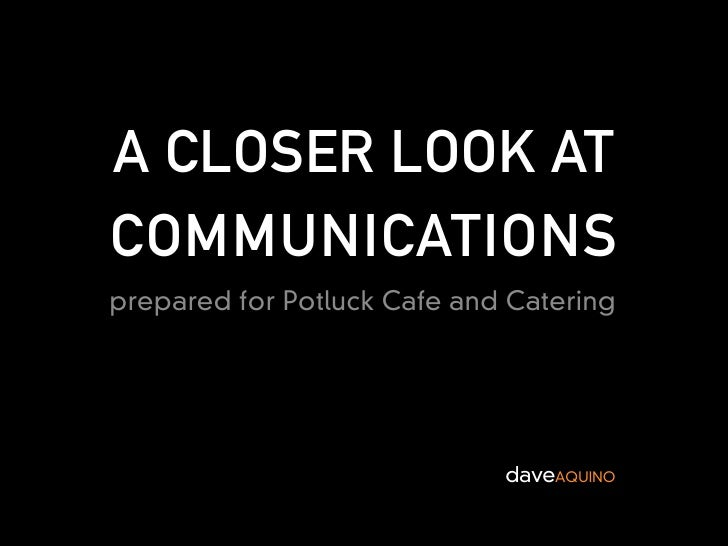 A CLOSER LOOK AT COMMUNICATIONS prepared for Potluck Cafe and Catering                                  daveAQUINO