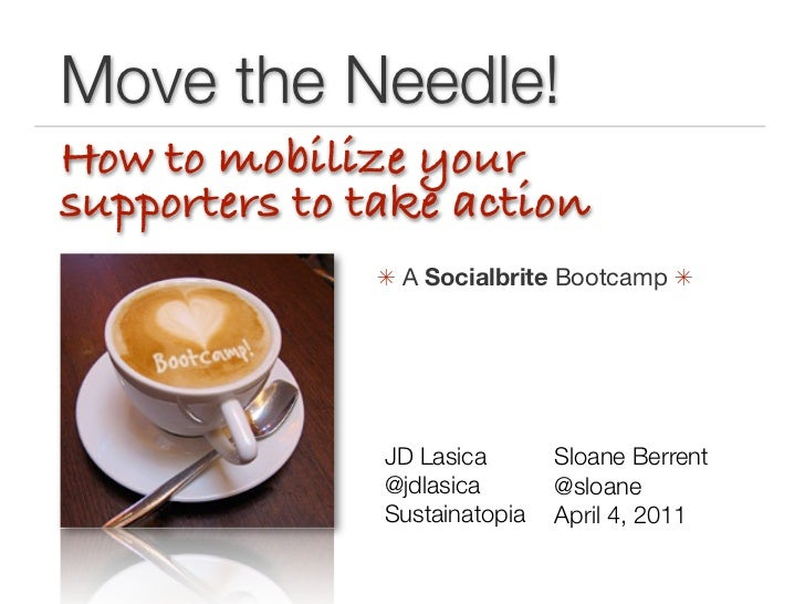 Move the Needle!How to mobilize yoursupporters to take action               A Socialbrite Bootcamp                JD Las...