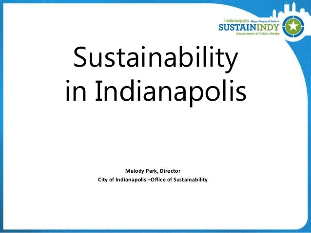 Sustainability in Indianapolis Melody Park, Director City of Indianapolis –Office of Sustainability