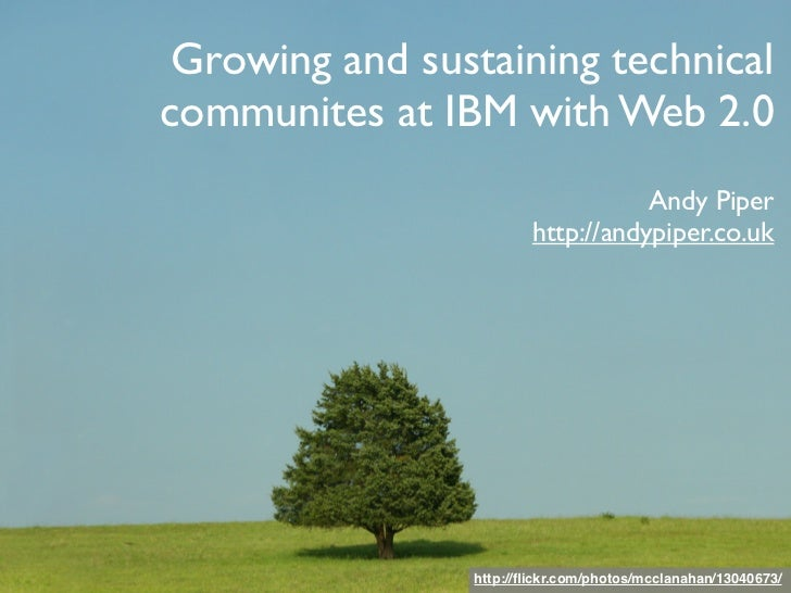 Growing and sustaining technical communites at IBM with Web 2.0                                    Andy Piper             ...