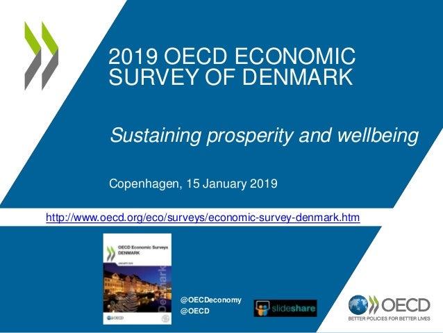 2019 OECD ECONOMIC SURVEY OF DENMARK Sustaining prosperity and wellbeing Copenhagen, 15 January 2019 http://www.oecd.org/e...