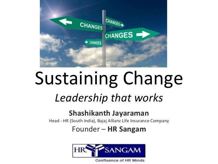 Sustaining Change Leadership that works Shashikanth Jayaraman Head - HR (South India), Bajaj Allianz Life Insurance Compan...