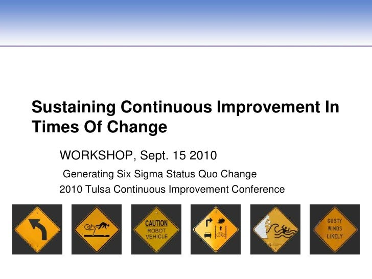 Sustaining Continuous Improvement In Times Of Change<br />WORKSHOP, Sept. 15 2010<br />Generating Six Sigma Status Quo Cha...