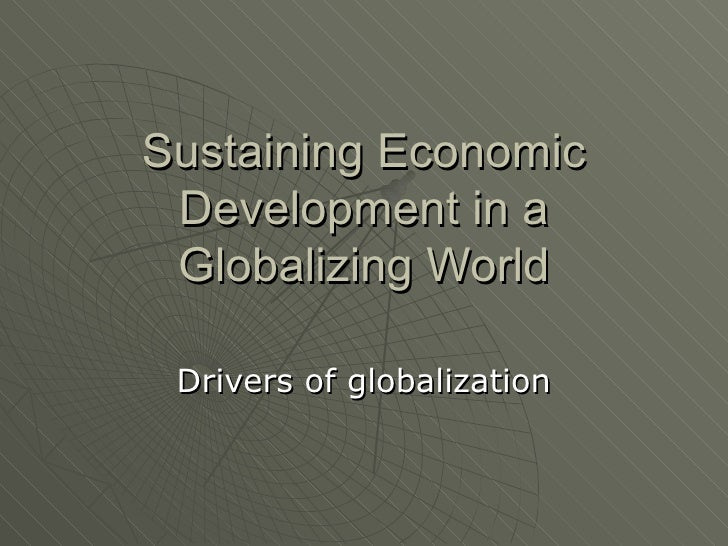 Sustaining Economic Development in a Globalizing World Drivers of globalization