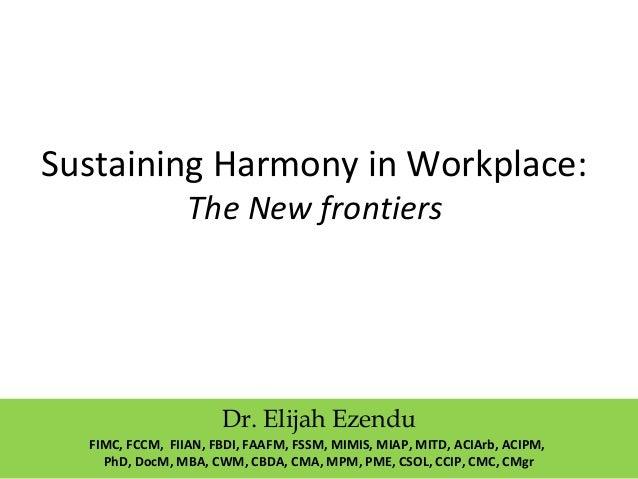 Sustaining Harmony in Workplace: The New frontiers Dr. Elijah Ezendu FIMC, FCCM, FIIAN, FBDI, FAAFM, FSSM, MIMIS, MIAP, MI...