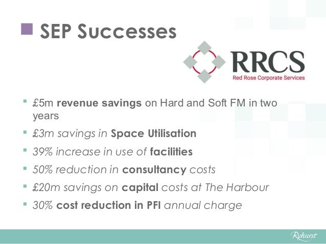  SEP Successes  £5m revenue savings on Hard and Soft FM in two years  £3m savings in Space Utilisation  39% increase i...