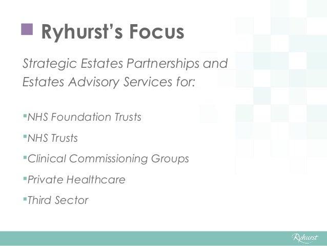  Ryhurst's Focus Strategic Estates Partnerships and Estates Advisory Services for: NHS Foundation Trusts NHS Trusts Cl...