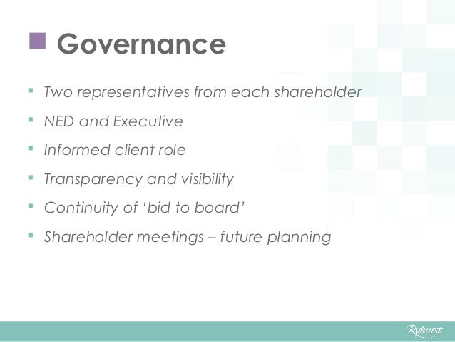  Governance  Two representatives from each shareholder  NED and Executive  Informed client role  Transparency and vis...