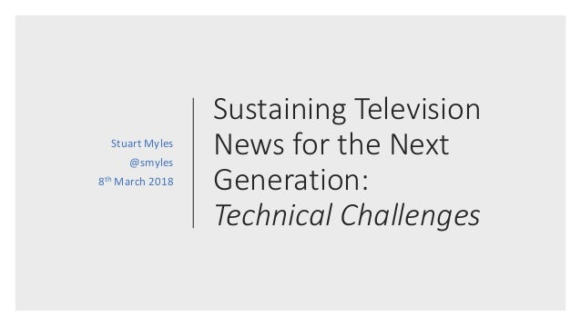 Sustaining Television News for the Next Generation: Technical Challenges Stuart Myles @smyles 8th March 2018
