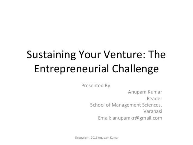 Sustaining Your Venture: The Entrepreneurial Challenge             Presented By:                                   Anupam ...