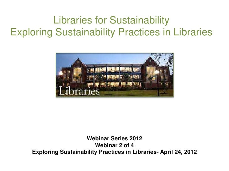 Libraries for SustainabilityExploring Sustainability Practices in Libraries                        Webinar Series 2012    ...