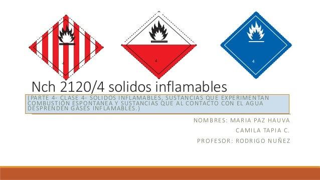 Nch 2120/4 solidos inflamables NOMBRES: MARIA PAZ HAUVA CAMILA TAPIA C. PROFESOR: RODRIGO NUÑEZ (PARTE 4- CLASE 4- SOLIDOS...