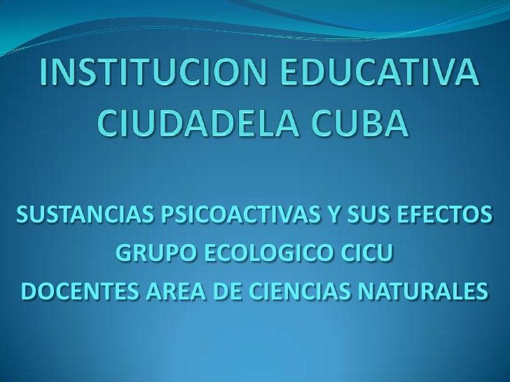 INSTITUCION EDUCATIVA CIUDADELA CUBA<br />SUSTANCIAS PSICOACTIVAS Y SUS EFECTOS<br />GRUPO ECOLOGICO CICU <br />DOCENTES A...
