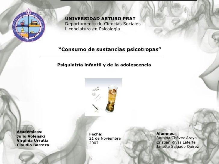 """"""" Consumo de sustancias psicotropas"""" Psiquiatría infantil y de la adolescencia Fecha: 21 de Noviembre 2007 UNIVERSIDAD ART..."""