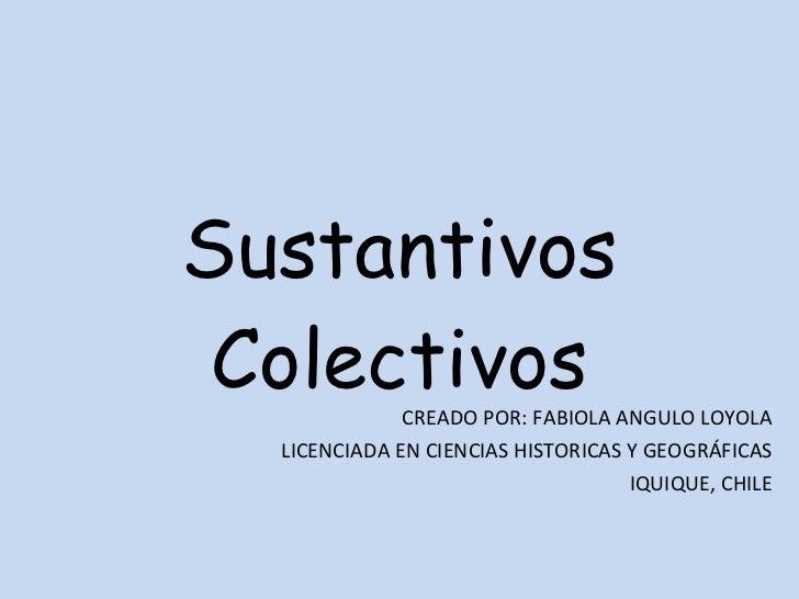 Sustantivos Colectivos CREADO POR: FABIOLA ANGULO LOYOLA LICENCIADA EN CIENCIAS HISTORICAS Y GEOGRÁFICAS IQUIQUE, CHILE