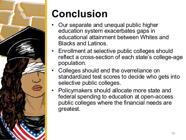 Conclusion • Our separate and unequal public higher education system exacerbates gaps in educational attainment between W...