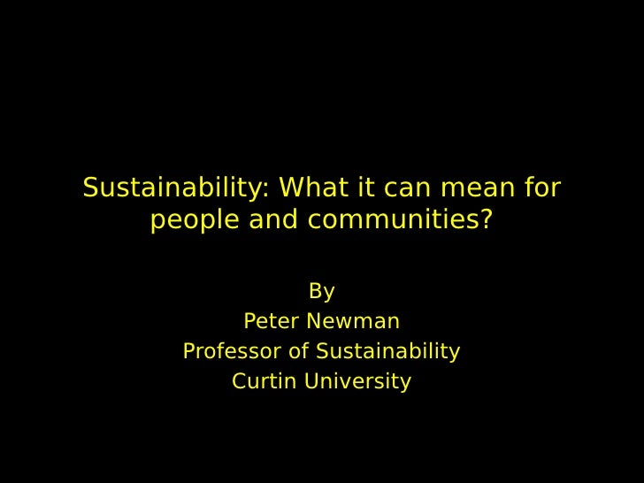 Sustainability: What it can mean for     people and communities?                   By             Peter Newman       Profe...