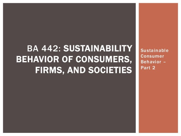 Sustainable Consumer Behavior – Part 2 BA 442: SUSTAINABILITY BEHAVIOR OF CONSUMERS, FIRMS, AND SOCIETIES