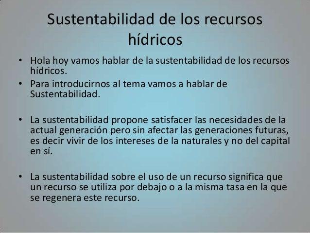 Sustentabilidad de los recursos                  hídricos• Hola hoy vamos hablar de la sustentabilidad de los recursos  hí...