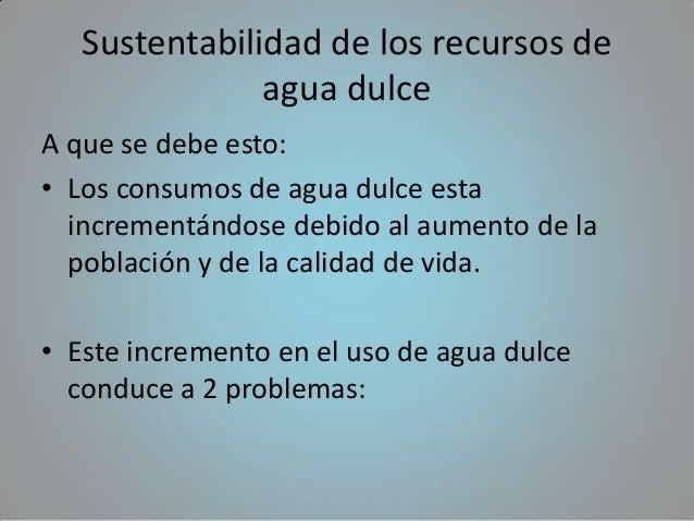 Sustentabilidad de los recursos de               agua dulceA que se debe esto:• Los consumos de agua dulce esta  increment...