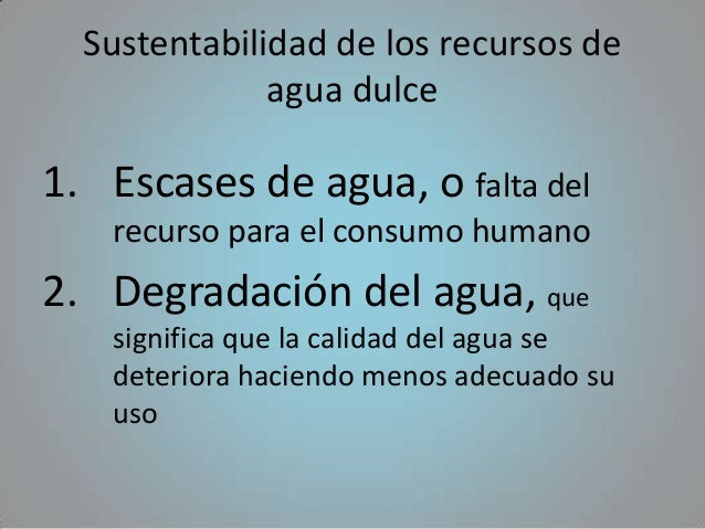Sustentabilidad de los recursos de              agua dulce1. Escases de agua, o falta del   recurso para el consumo humano...