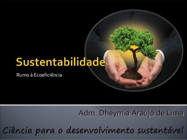 VI Semana Nacional de Ciência e Tecnologia Rumo à Ecoeficiência Adm. Dheymia Araújo de LimaAdm. Dheymia Araújo de Lima