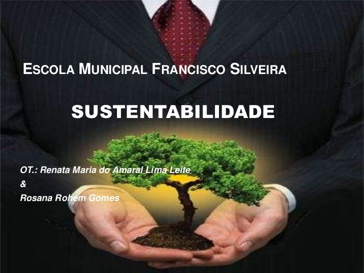 Escola Municipal Francisco Silveira<br />SUSTENTABILIDADE<br />OT.: Renata Maria do Amaral Lima Leite<br />&<br />Rosana R...