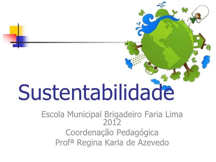 Sustentabilidade  Escola Municipal Brigadeiro Faria Lima                  2012        Coordenação Pedagógica     Profª Reg...